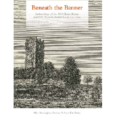 Beneath the Banner. Archaeology of the M18 Ennis Bypass and N85 Western Relief Road, County Clare