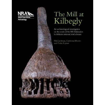 The Mill at Kilbegly. An Archaeological Investigation on the M6 Ballinasloe to Athlone National Road Scheme