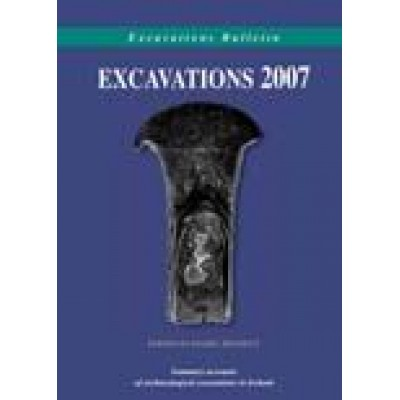 Excavations 2007: summary accounts of archaeological excavations in Ireland