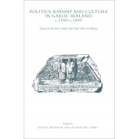 Politics, kinship and culture in Gaelic Ireland,  c. 1100–c. 1690. Essays for the Irish Chiefs' and Clans' Prize in History (Hardback edition)