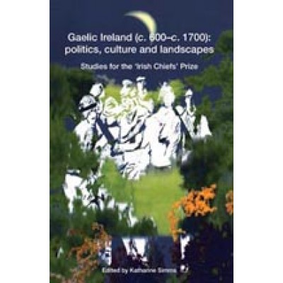 Gaelic Ireland (c. 600–c. 1700):  politics, culture and landscapes Studies for the 'Irish Chiefs' Prize