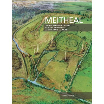 Meitheal. The Archaeology of Lives, Labours and Beliefs at Raystown, Co. Meath.