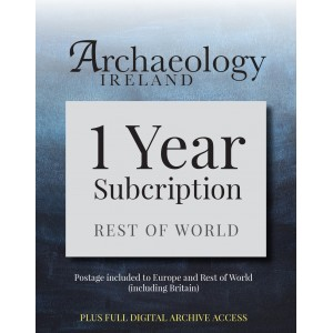 6. Archaeology Ireland: 1 year subscription posted to Europe and the Rest of the World (inc. Britain) PLUS FULL DIGITAL ACCESS