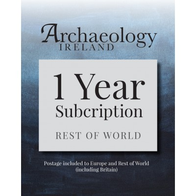 5. Archaeology Ireland: 1 year subscription posted to Europe and the Rest of the World (inc. Britain)