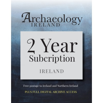 4. Archaeology Ireland:2 year subscription posted to Ireland and Northern Ireland PLUS DIGITAL