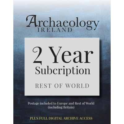 8. Archaeology Ireland:2 year subscription posted to Europe and the Rest of the World (inc. Britain) PLUS FULL  DIGITAL ACCESS