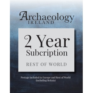 7. Archaeology Ireland:2 year subscription posted to Europe and the Rest of the World (inc. Britain)
